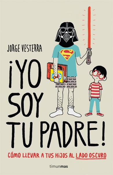 ¡Yo soy tu padre! Cómo llevar a tus hijos al lado oscuro Jorge Vesterra (Planeta de Agostini, 2014)