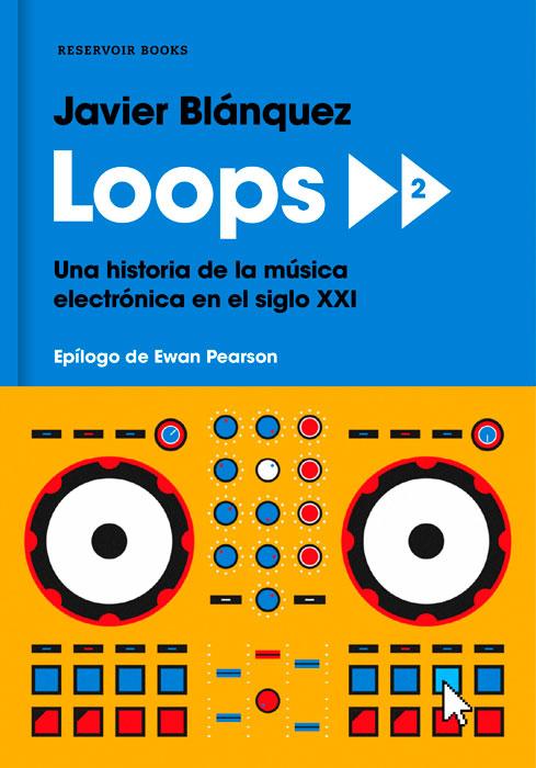 """""""Loops 2. Una historia de la música electrónica en el siglo XXI"""", Javier Blánquez"""